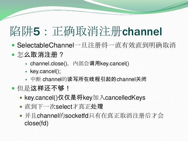 陷阱5:正确取消注册channel<br />SelectableChannel一旦注册将一直有效直到明确取消<br />怎么取消注册?<br />channel.close(),内部会调用key.cancel()<br />key.cance...