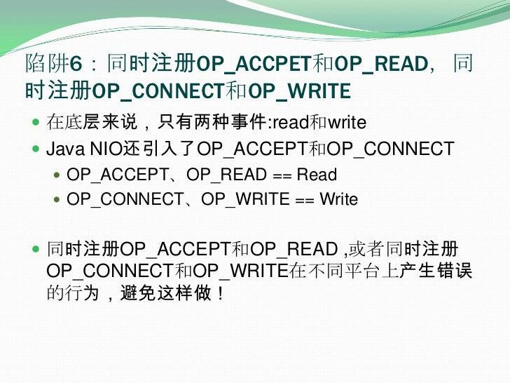 陷阱6:同时注册OP_ACCPET和OP_READ,同时注册OP_CONNECT和OP_WRITE<br />在底层来说,只有两种事件:read和write<br />Java NIO还引入了OP_ACCEPT和OP_CONNECT<br />...