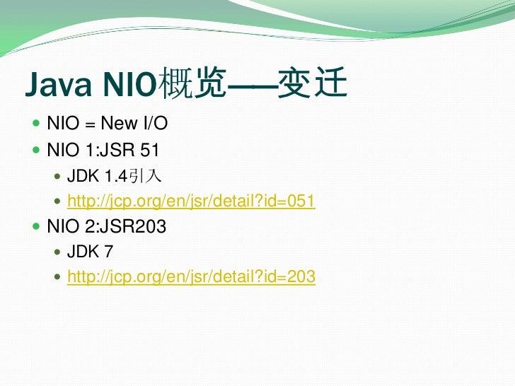 Java NIO概览——变迁<br />NIO = New I/O<br />NIO 1:JSR 51 <br />JDK 1.4引入<br />http://jcp.org/en/jsr/detail?id=051<br />NIO 2:JS...