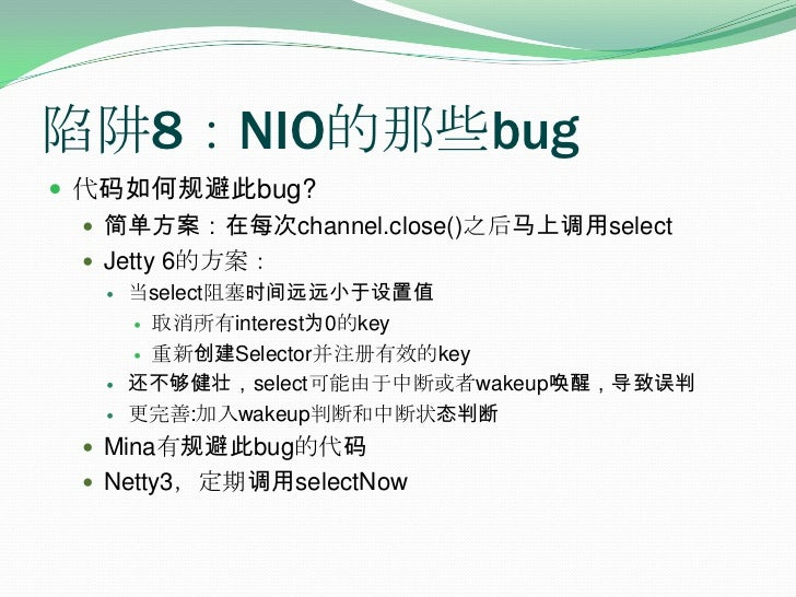 陷阱8:NIO的那些bug<br />代码如何规避此bug?<br />简单方案:在每次channel.close()之后马上调用select<br />Jetty 6的方案:<br />当select阻塞时间远远小于设置值<br />取消所有...