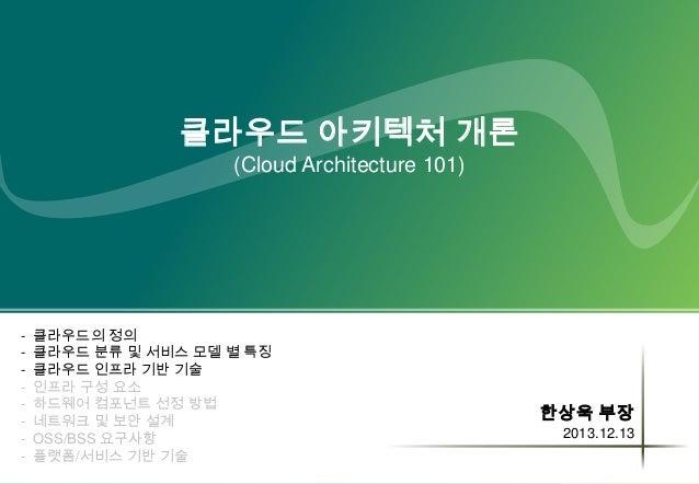 클라우드 아키텍처 개론 (Cloud Architecture 101)  -  클라우드의 정의 클라우드 분류 및 서비스 모델 별 특징 클라우드 인프라 기반 기술 인프라 구성 요소 하드웨어 컴포넌트 선정 방법 네트워크 및 보...