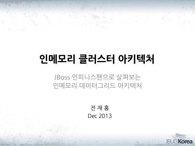 인메모리 클러스터 아키텍처 JBoss 인피니스팬으로 살펴보는 인메모리 데이터그리드 아키텍처 전재홍 Dec 2013