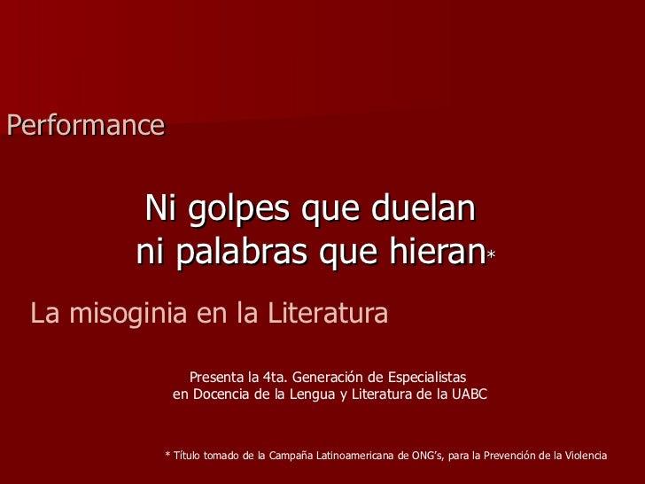 Ni golpes que duelan  ni palabras que hieran * Performance La misoginia en la Literatura * Título tomado de la Campaña Lat...