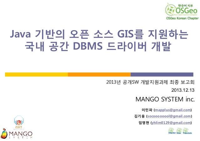 Java 기반의 오픈 소스 GIS를 지원하는 국내 공간 DBMS 드라이버 개발.  2013년 공개SW 개발지원과제 최종 보고회 2013.12.13  MANGO SYSTEM inc. 이민파 (mapplus@gmail.co...