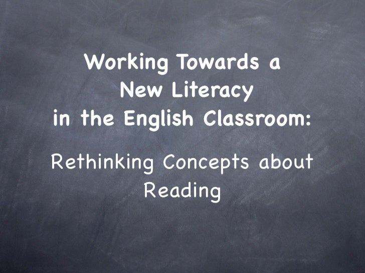 Working Towards a        New Literacy in the English Classroom:  Rethinking Concepts about          Reading
