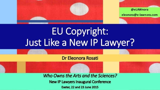 Who Owns the Arts and the Sciences? New IP Lawyers Inaugural Conference Exeter, 22 and 23 June 2015 Dr Eleonora Rosati @eL...