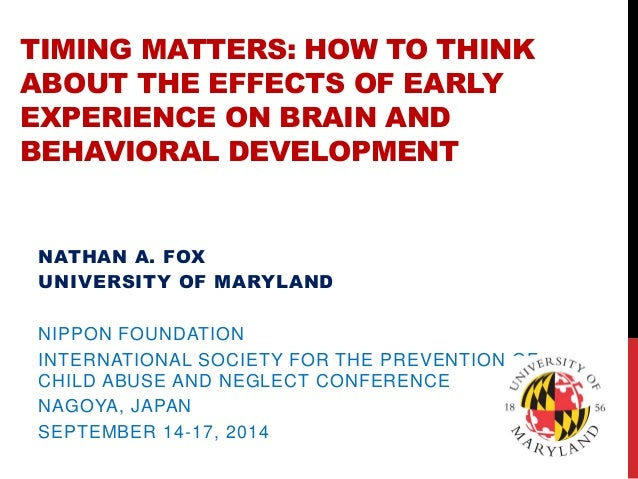 TIMING MATTERS: HOW TO THINK ABOUT THE EFFECTS OF EARLY EXPERIENCE ON BRAIN AND BEHAVIORAL DEVELOPMENT  NATHAN A. FOX  UNI...