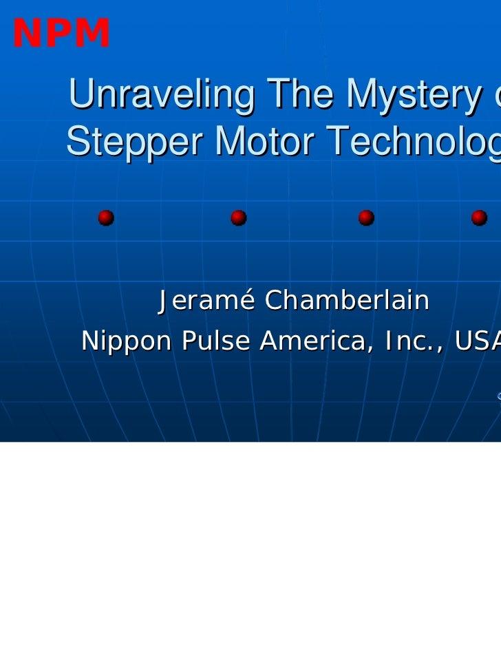 NPM Unraveling The Mystery of Stepper Motor Technology       Jeramé Chamberlain  Nippon Pulse America, Inc., USA          ...