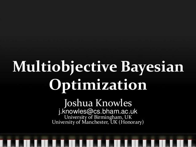 Multiobjective Bayesian Optimization Joshua Knowles j.knowles@cs.bham.ac.uk University of Birmingham, UK University of Man...