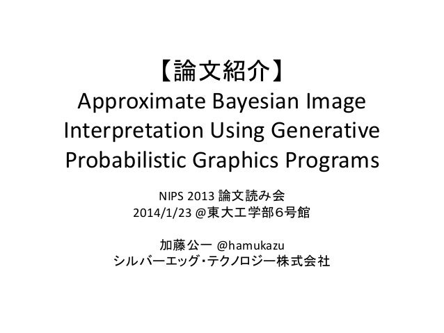 【論文紹介】 Approximate Bayesian Image Interpretation Using Generative Probabilistic Graphics Programs NIPS 2013 論文読み会 2014/1/2...