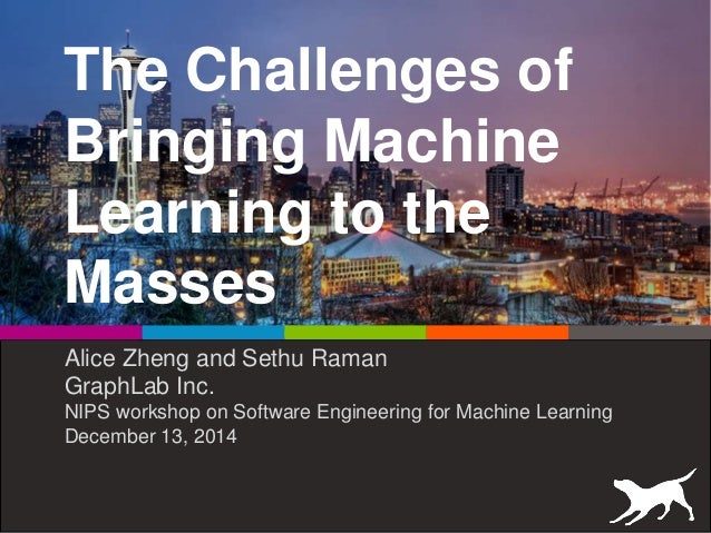The Challenges of Bringing Machine Learning to the Masses Alice Zheng and Sethu Raman GraphLab Inc. NIPS workshop on Softw...