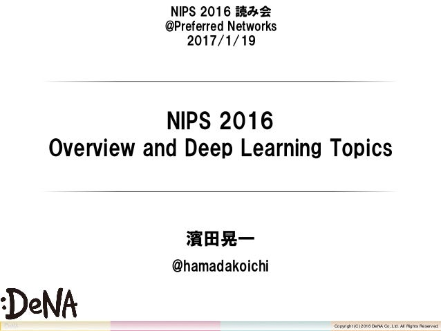 Copyright (C) 2016 DeNA Co.,Ltd. All Rights Reserved. NIPS 2016 読み会 @Preferred Networks 2017/1/19 NIPS 2016 Overview and D...