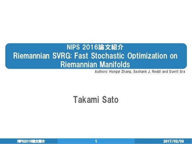 NIPS 2016論文紹介 Riemannian SVRG: Fast Stochastic Optimization on Riemannian Manifolds Takami Sato 2017/02/03NIPS2016論文紹介 1 A...
