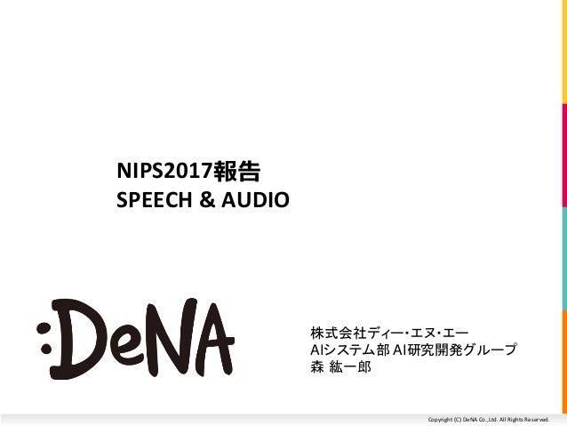 Copyright (C) DeNA Co.,Ltd. All Rights Reserved. NIPS2017報告 SPEECH & AUDIO 株式会社ディー・エヌ・エー AIシステム部 AI研究開発グループ 森 紘一郎