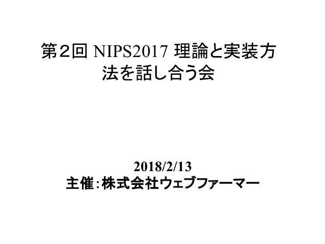 第2回 NIPS2017 理論と実装方 法を話し合う会 2018/2/13 主催:株式会社ウェブファーマー
