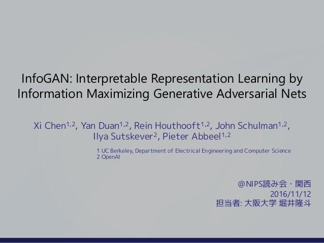 InfoGAN: Interpretable Representation Learning by Information Maximizing Generative Adversarial Nets Xi Chen1,2, Yan Duan1...