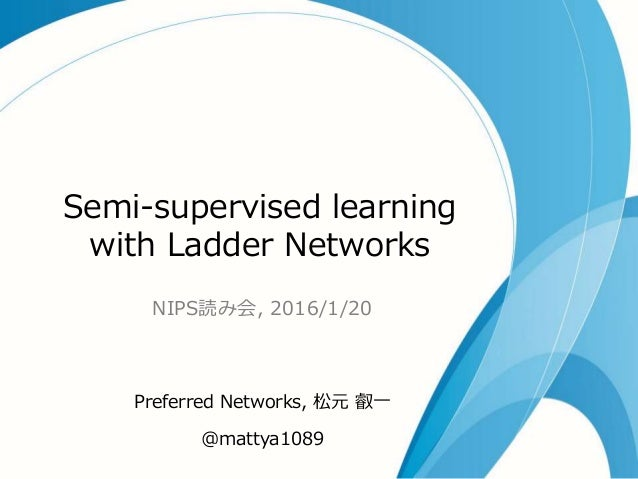 Semi-supervised learning with Ladder Networks NIPS読み会, 2016/1/20 Preferred Networks, 松元 叡一 @mattya1089