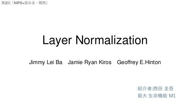Layer Normalization Jimmy Lei Ba Jamie Ryan Kiros Geoffrey E.Hinton 紹介者:西田 圭吾 阪大 生命機能 M1 第2回「NIPS+読み会・関西」