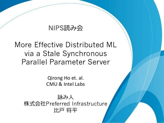 NIPS読み会  More Effective Distributed ML via a Stale Synchronous Parallel Parameter Server Qirong  Ho  et.  al.   CM...