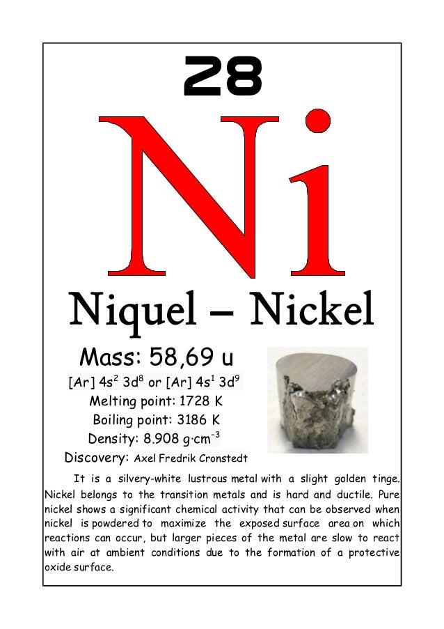 28Niquel – NickelMass: 58,69 u[Ar] 4s23d8or [Ar] 4s13d9Melting point: 1728 KBoiling point: 3186 KDensity: 8.908 g·cm−3Disc...