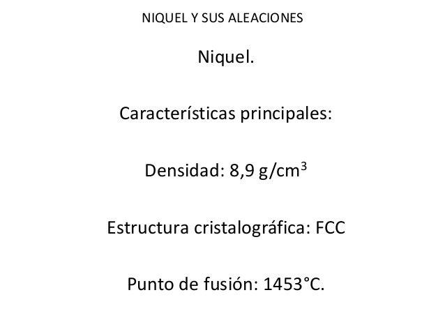 NIQUEL Y SUS ALEACIONES  Niquel.  Características principales:  Densidad: 8,9 g/cm3  Estructura cristalográfica: FCC  Punt...