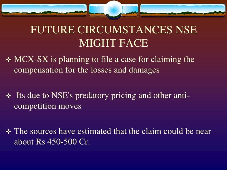 FUTURE CIRCUMSTANCES NSE MIGHT FACE<br />MCX-SX is planning to file a case for claiming the compensation for the losses an...