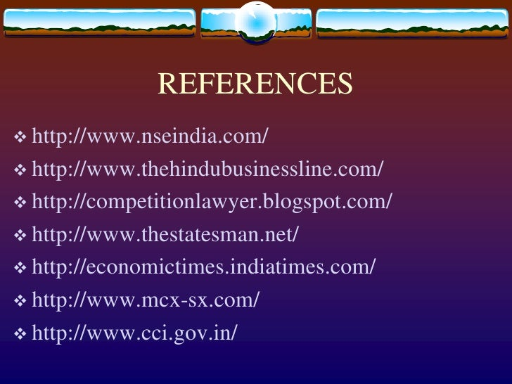 REFERENCES<br />http://www.nseindia.com/<br />http://www.thehindubusinessline.com/<br />http://competitionlawyer.blogspot....