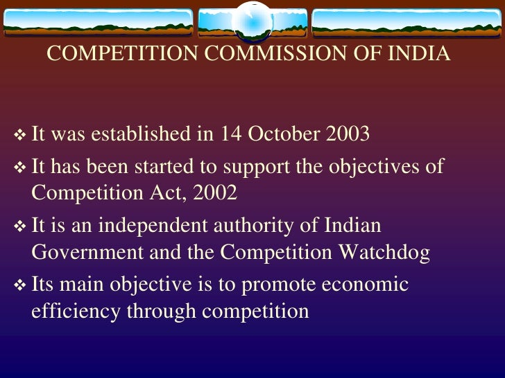 COMPETITION COMMISSION OF INDIA<br />It was established in 14 October 2003<br />It has been started to support the objecti...