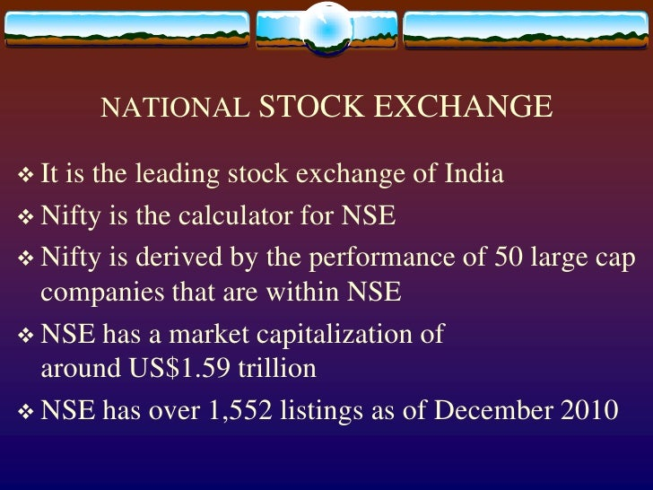 NATIONAL STOCK EXCHANGE<br />It is the leading stock exchange of India<br />Nifty is the calculator for NSE<br />Nifty is ...