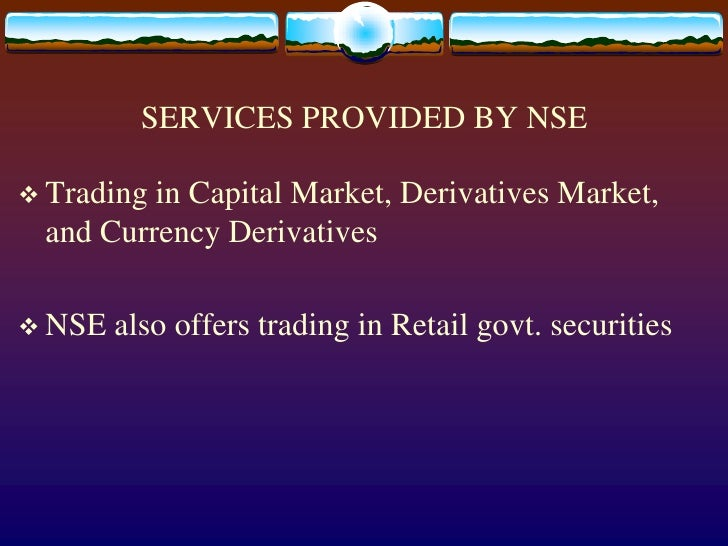SERVICES PROVIDED BY NSE<br />Trading in Capital Market, Derivatives Market, and Currency Derivatives<br />NSE also offers...
