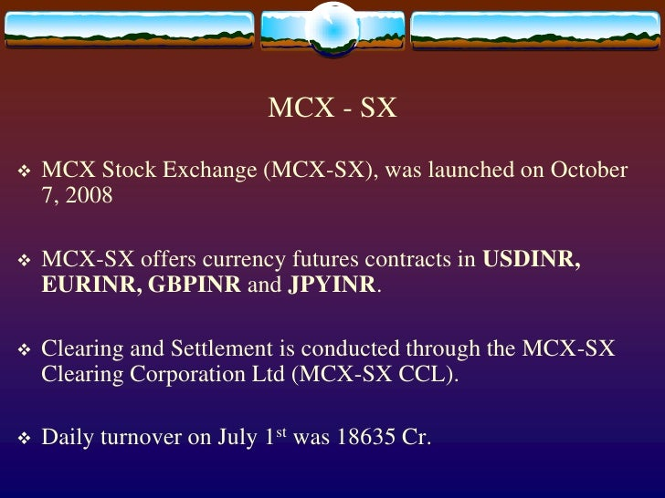 MCX - SX<br />MCX Stock Exchange (MCX-SX), was launched on October 7, 2008<br />MCX-SX offers currency futures contracts i...