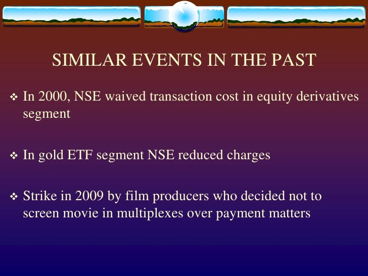 SIMILAR EVENTS IN THE PAST<br />In 2000, NSE waived transaction cost in equity derivatives segment<br />In gold ETF segmen...