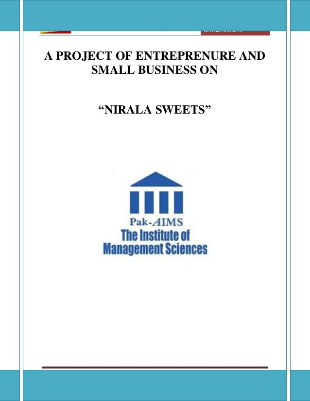 [ENTREPRENUREAL ANS SMALL BUSINESS ]NARALA SWEETSThe Institute of Management Science, Lahore Page 1A PROJECT OF ENTREPRENU...
