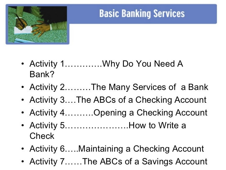 • Activity 1………….Why Do You Need A  Bank?• Activity 2………The Many Services of a Bank• Activity 3….The ABCs of a Checking Ac...
