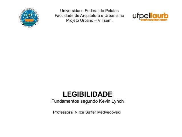Universidade Federal de Pelotas Faculdade de Arquitetura e Urbanismo Projeto Urbano – VII sem. LEGIBILIDADE Fundamentos se...