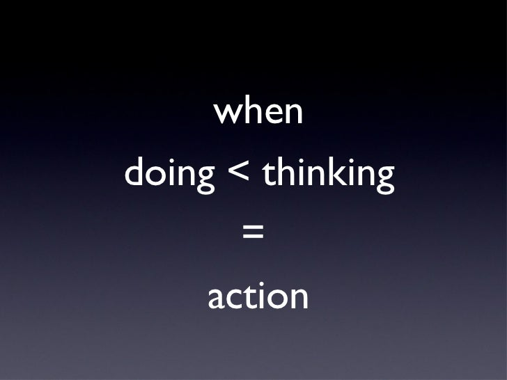 whendoing < thinking       =     action