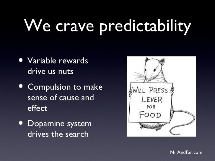 We crave predictability• Variable rewards  drive us nuts• Compulsion to make  sense of cause and  effect• Dopamine system ...