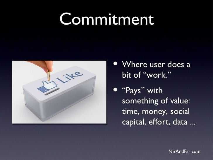 """Commitment     • Where user does a       bit of """"work.""""     • """"Pays"""" with       something of value:       time, money, soc..."""