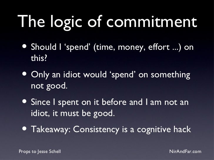 The logic of commitment • Should I 'spend' (time, money, effort ...) on      this? • Only an idiot would 'spend' on someth...