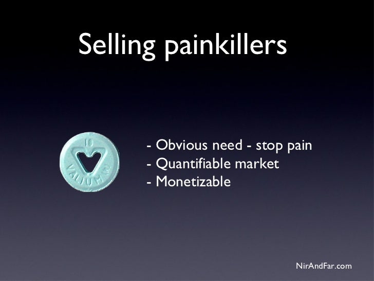 Selling painkillers      - Obvious need - stop pain      - Quantifiable market      - Monetizable                         ...