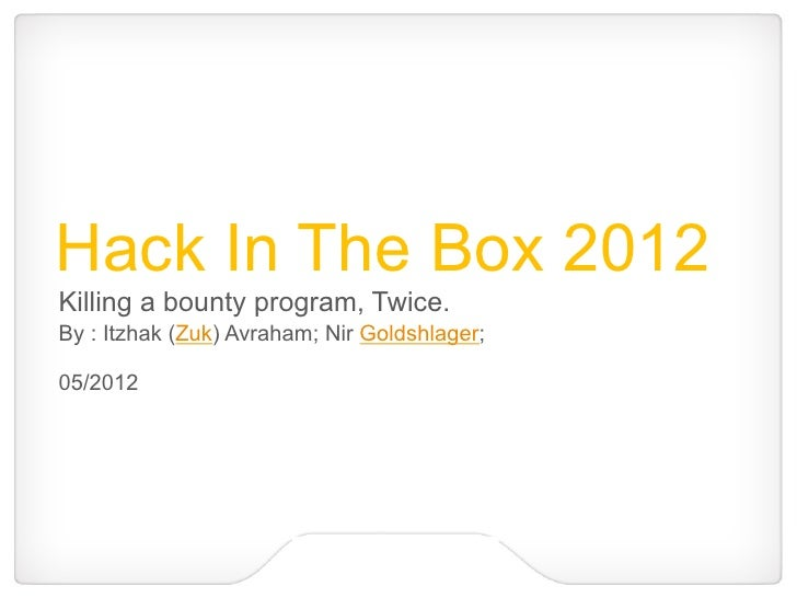 Hack In The Box 2012Killing a bounty program, Twice.By : Itzhak (Zuk) Avraham; Nir Goldshlager;05/2012