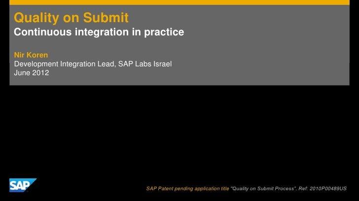 Quality on SubmitContinuous integration in practiceNir KorenDevelopment Integration Lead, SAP Labs IsraelJune 2012        ...