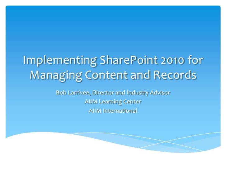Implementing SharePoint 2010 for Managing Content and Records<br />Bob Larrivee, Director and Industry Advisor<br />AIIM L...