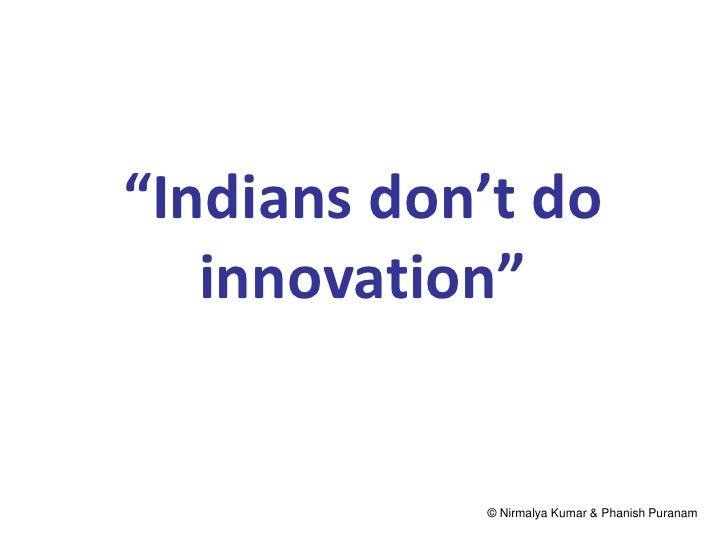 """Indians don't do   innovation""            © Nirmalya Kumar & Phanish Puranam"