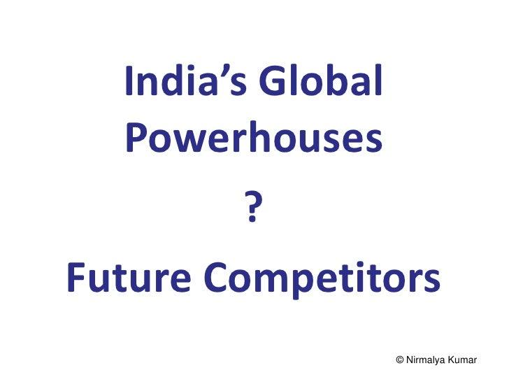 India's Global   Powerhouses          ?Future Competitors               © Nirmalya Kumar