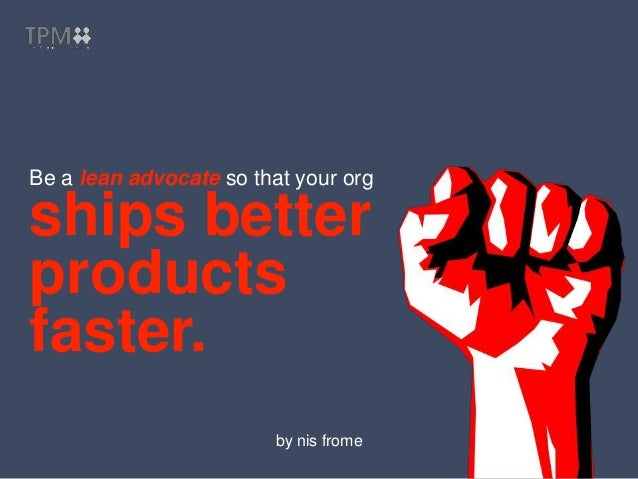 Be a lean advocate so that your org ships better products faster. by nis frome