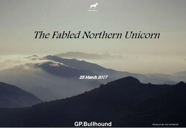 GP.Bullhound The Fabled Northern Unicorn 28 March 2017 Strictly private and confidential