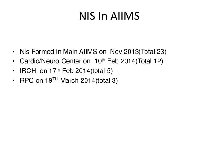 NIS In AIIMS • Nis Formed in Main AIIMS on Nov 2013(Total 23) • Cardio/Neuro Center on 10th Feb 2014(Total 12) • IRCH on 1...