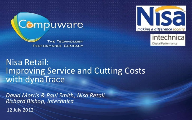 Nisa Retail:Improving Service and Cutting Costswith dynaTraceDavid Morris & Paul Smith, Nisa RetailRichard Bishop, Intechn...