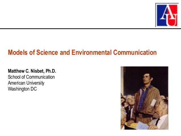 Models of Science and Environmental CommunicationMatthew C. Nisbet, Ph.D.School of CommunicationAmerican UniversityWashing...
